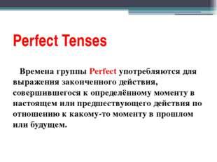 Perfect Tenses Времена группы Perfect употребляются для выражения законченног