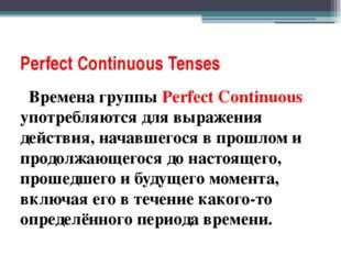 Perfect Соntinuous Tenses Времена группы Perfect Continuous употребляются для