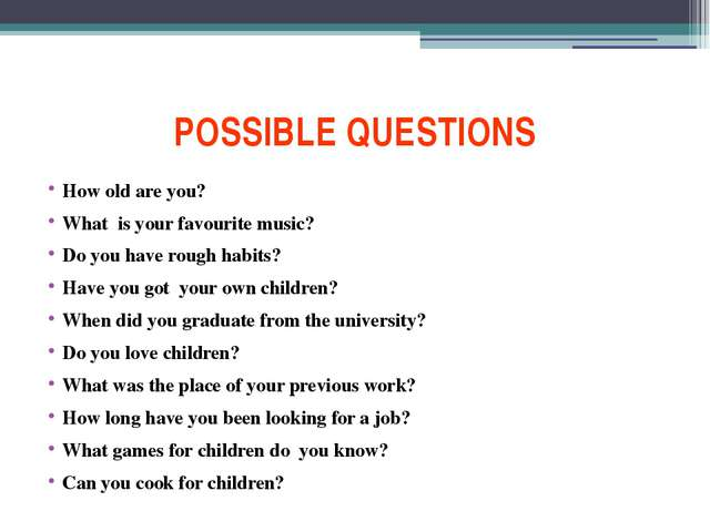 POSSIBLE QUESTIONS How old are you? What is your favourite music? Do you have...