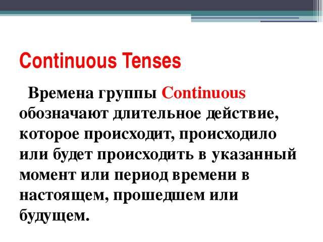 Continuous Tenses Bремена группы Continuous обозначают длительное действие, к...