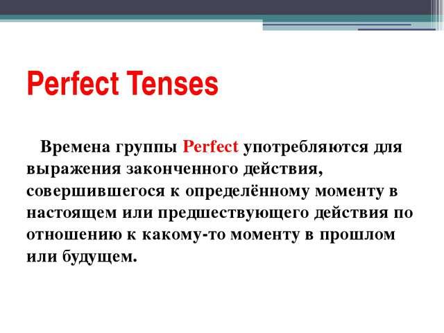 Perfect Tenses Времена группы Perfect употребляются для выражения законченног...