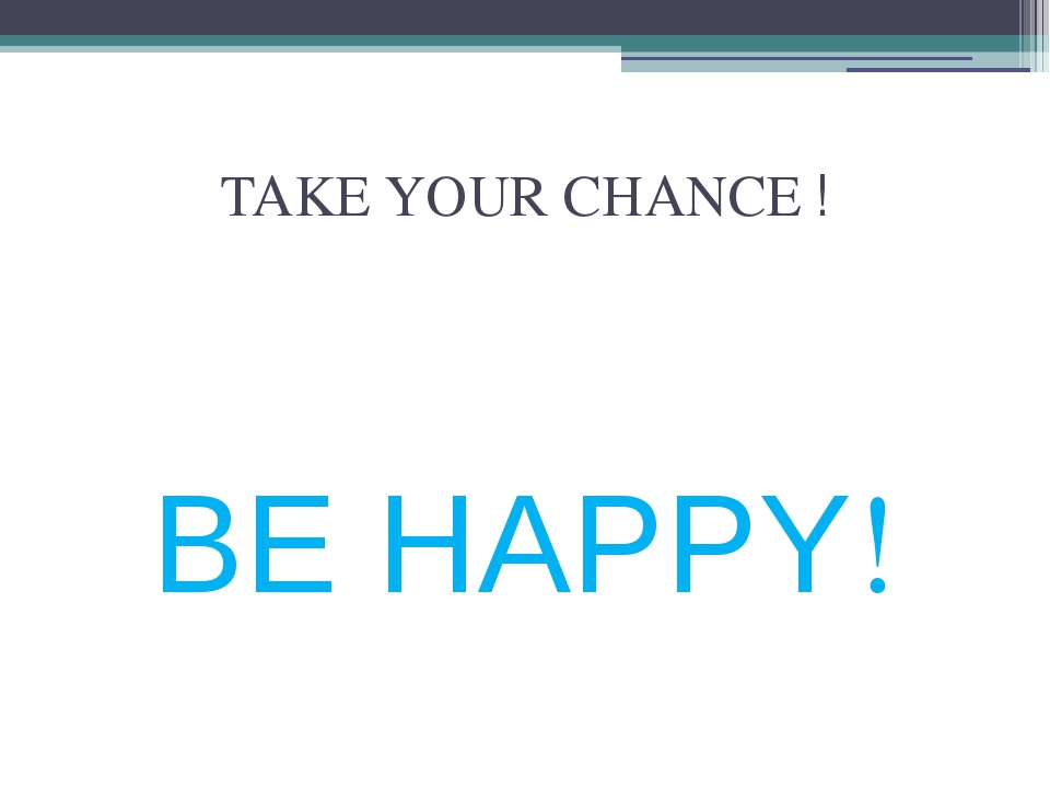 TAKE YOUR CHANCE ! BE HAPPY!