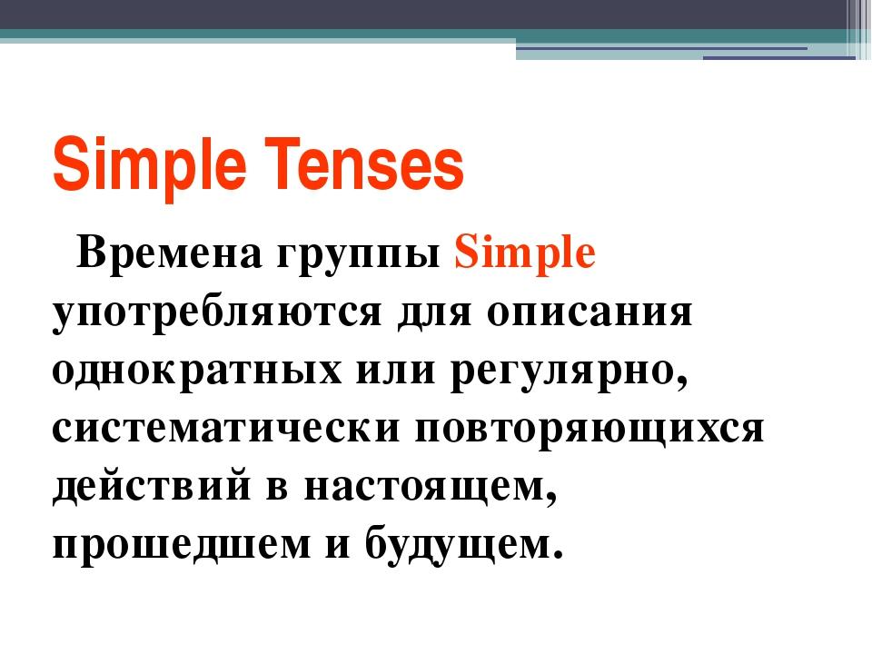 Simple Tenses Времена группы Simple употребляются для описания однократных ил...