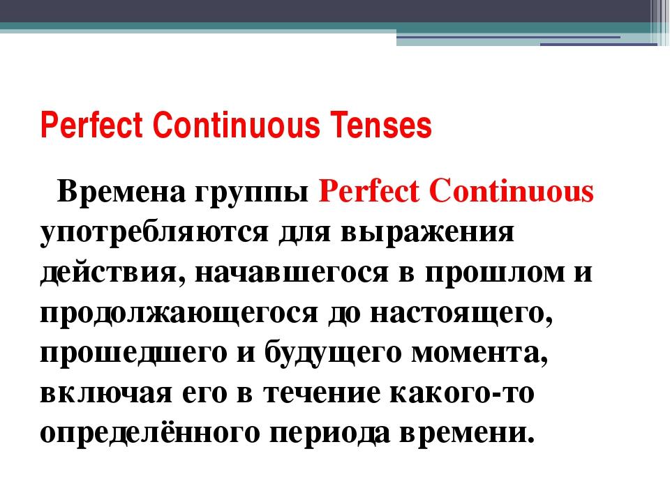 Perfect Соntinuous Tenses Времена группы Perfect Continuous употребляются для...