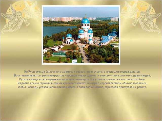 На Руси всегда было много храмов, и сейчас православные традиции возрождаются...