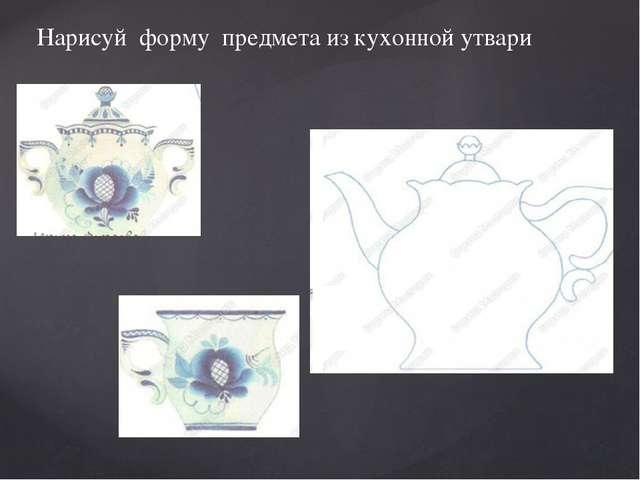 Нарисуй форму предмета из кухонной утвари