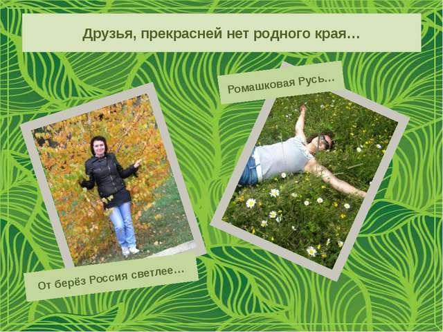 Друзья, прекрасней нет родного края… От берёз Россия светлее… Ромашковая Русь…