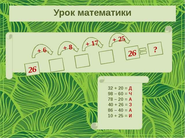 Урок математики 32 + 20 = Д 98 – 60 = Ч 78 – 20 = А 40 + 26 = З 86 – 40 = А 1...