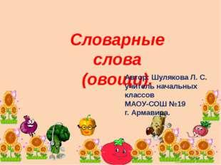 Словарные слова (овощи). Автор: Шулякова Л. С. учитель начальных классов МАОУ
