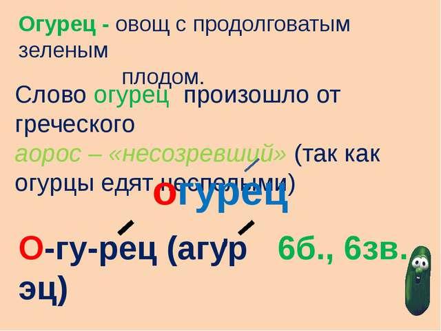Огурец - овощ с продолговатым зеленым плодом. Слово огурец произошло от грече...