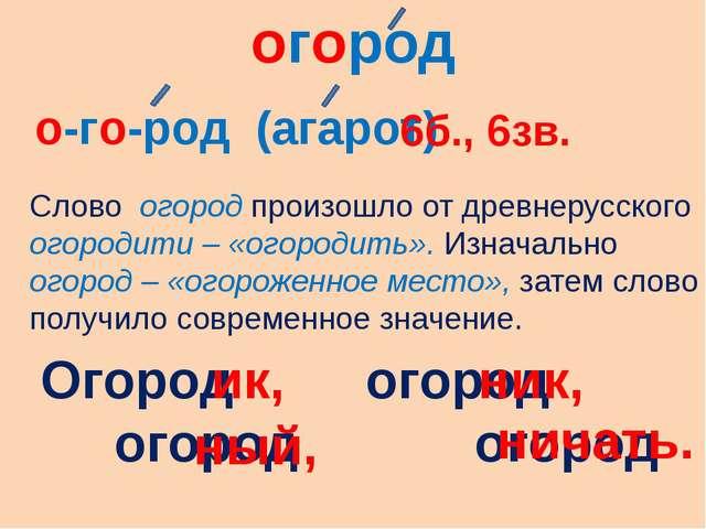 огород о-го-род (агарот) Слово огород произошло от древнерусского огородити –...