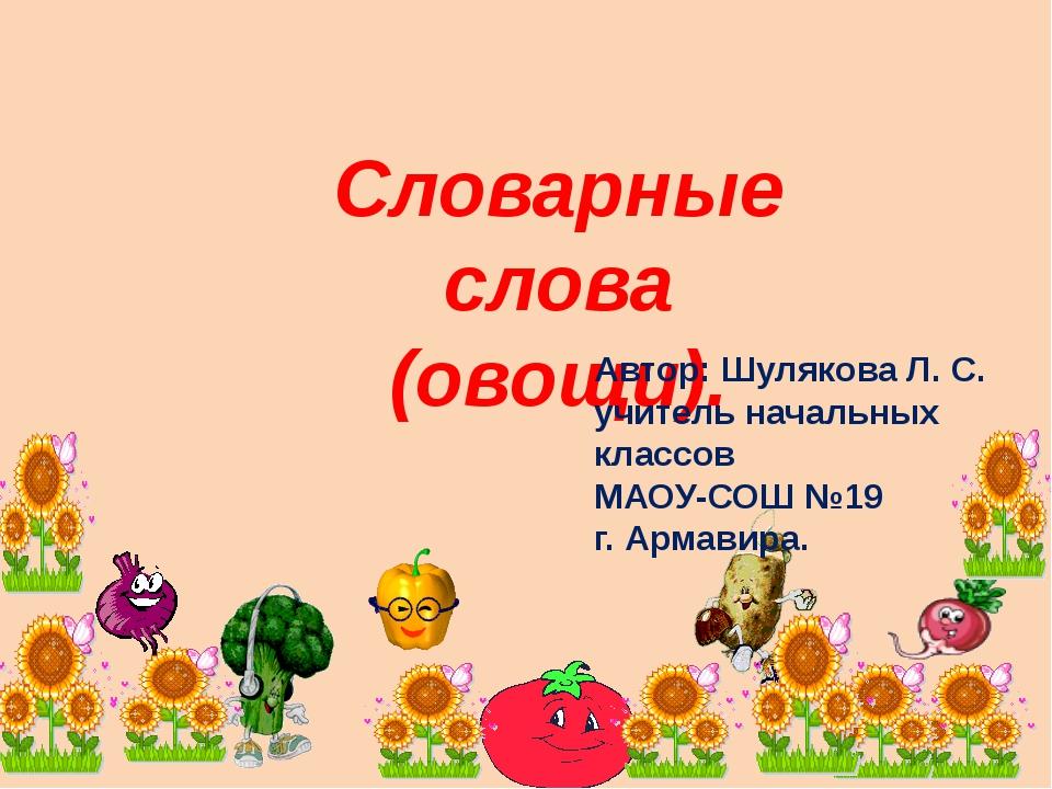 Словарные слова (овощи). Автор: Шулякова Л. С. учитель начальных классов МАОУ...