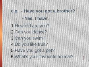 e.g. - Have you got a brother? - Yes, I have. How old are you? Can you dance?