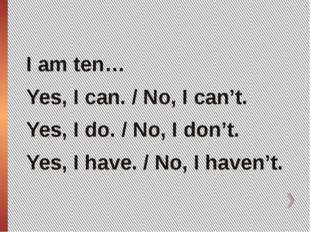 I am ten… Yes, I can. / No, I can't. Yes, I do. / No, I don't. Yes, I have. /