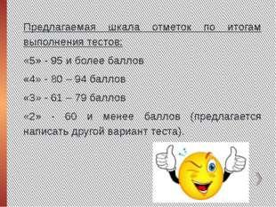 Предлагаемая шкала отметок по итогам выполнения тестов: «5» - 95 и более балл