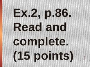 Ex.2, p.86. Read and complete. (15 points)