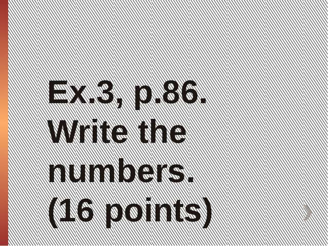 Ex.3, p.86. Write the numbers. (16 points)