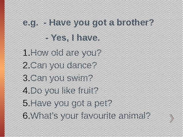 e.g. - Have you got a brother? - Yes, I have. How old are you? Can you dance?...