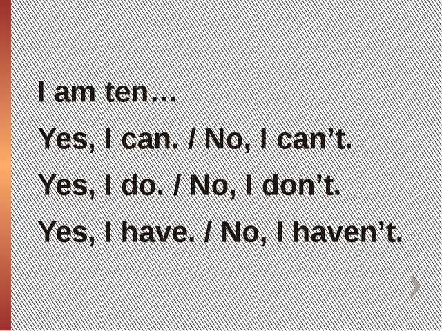 I am ten… Yes, I can. / No, I can't. Yes, I do. / No, I don't. Yes, I have. /...