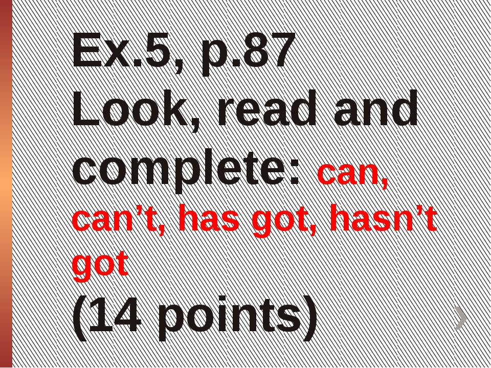 Ex.5, p.87 Look, read and complete: can, can't, has got, hasn't got (14 points)