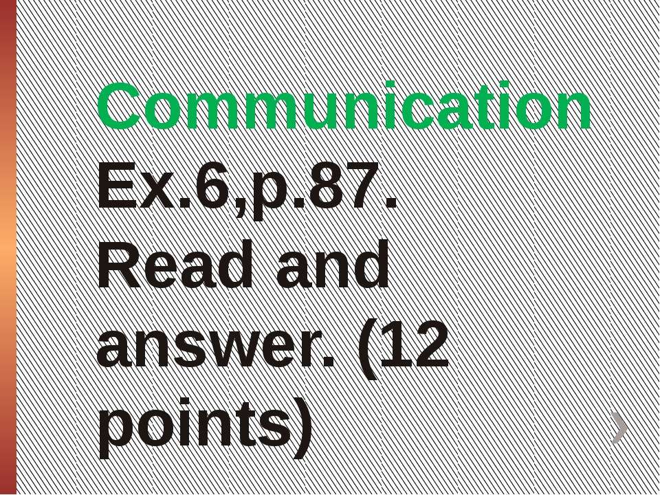 Communication Ex.6,p.87. Read and answer. (12 points)
