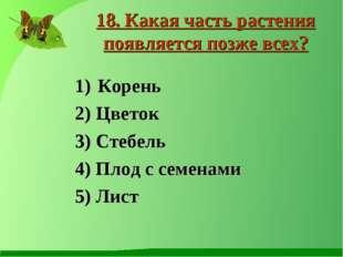 Корень 2) Цветок 3) Стебель 4) Плод с семенами 5) Лист 18. Какая часть растен