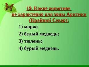 19. Какое животное не характерно для зоны Арктики (Крайний Север): 1) морж; 2