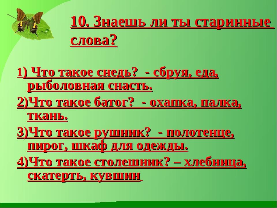 1) Что такое снедь? - сбруя, еда, рыболовная снасть. 2)Что такое батог? - ох...