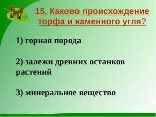 15. Каково происхождение торфа и каменного угля? 1) горная порода 2) залежи д