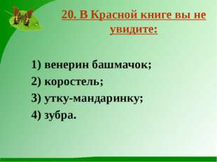 20. В Красной книге вы не увидите: 1) венерин башмачок; 2) коростель; 3) утку