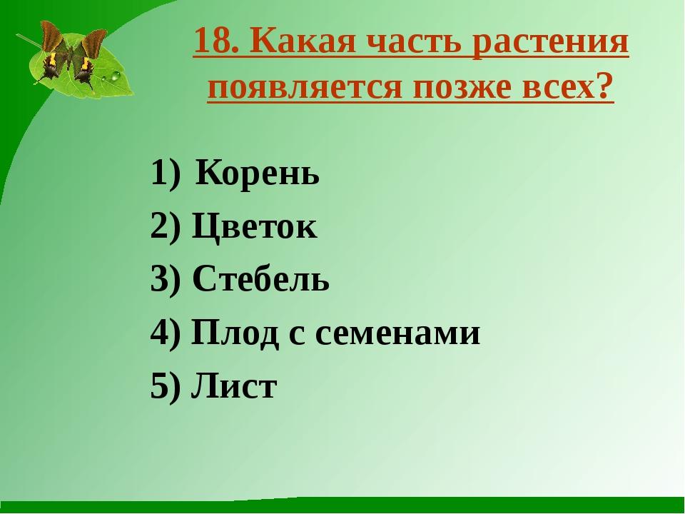 Корень 2) Цветок 3) Стебель 4) Плод с семенами 5) Лист 18. Какая часть растен...