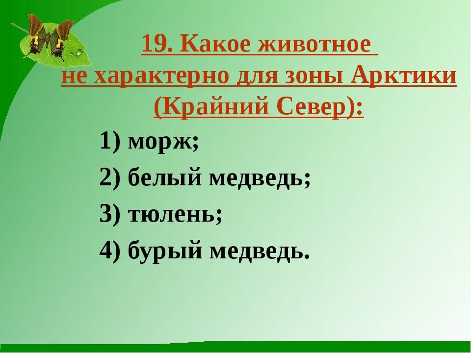 19. Какое животное не характерно для зоны Арктики (Крайний Север): 1) морж; 2...