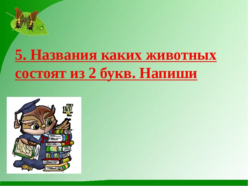 5. Названия каких животных состоят из 2 букв. Напиши