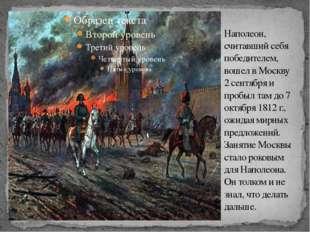 Наполеон, считавший себя победителем, вошел в Москву 2 сентября и пробыл там