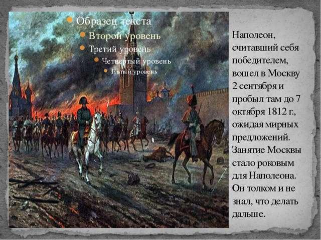 Наполеон, считавший себя победителем, вошел в Москву 2 сентября и пробыл там...
