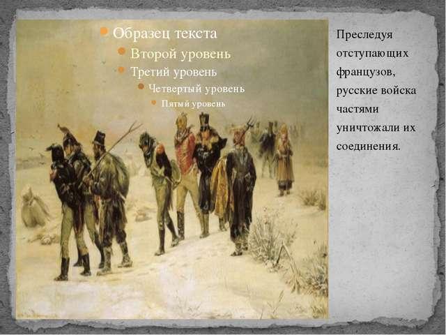 Преследуя отступающих французов, русские войска частями уничтожали их соедине...
