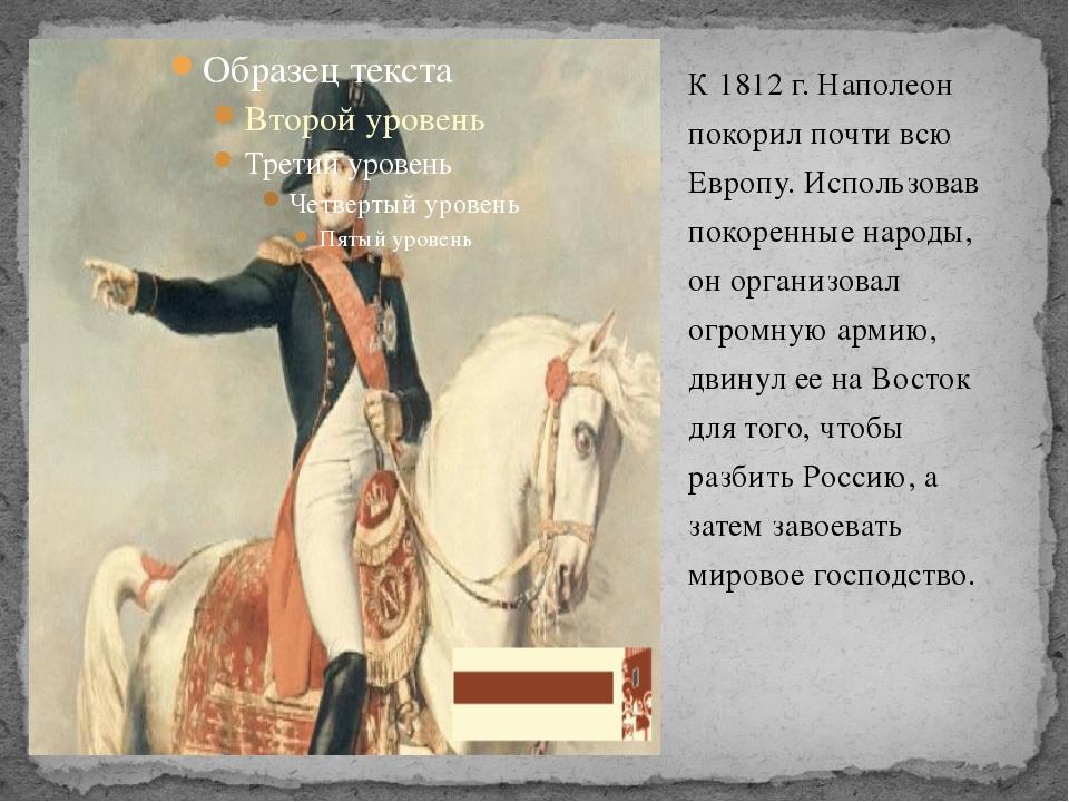 К 1812 г. Наполеон покорил почти всю Европу. Использовав покоренные народы, о...