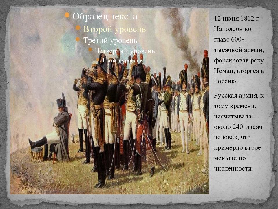 12 июня 1812 г. Наполеон во главе 600-тысячной армии, форсировав реку Неман,...