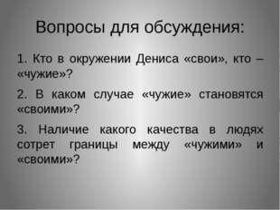 Вопросы для обсуждения: 1. Кто в окружении Дениса «свои», кто – «чужие»? 2. В