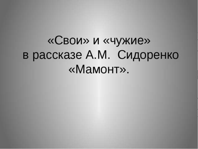 «Свои» и «чужие» в рассказе А.М. Сидоренко «Мамонт».
