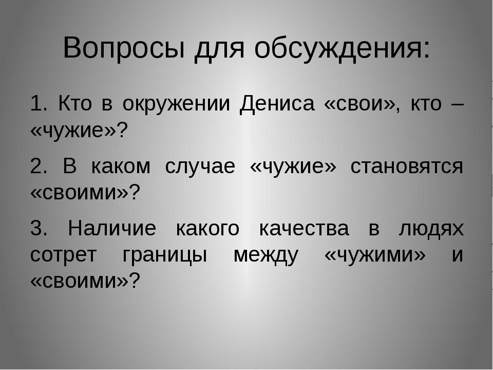 Вопросы для обсуждения: 1. Кто в окружении Дениса «свои», кто – «чужие»? 2. В...
