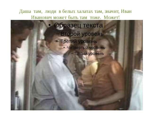 Даша там, люди в белых халатах там, значит, Иван Иванович может быть там тоже...