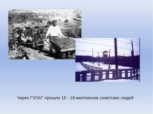 Через ГУЛАГ прошли 15 - 18 миллионов советских людей