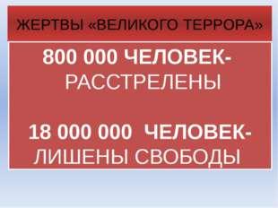 800000 ЧЕЛОВЕК- РАССТРЕЛЕНЫ 18000000 ЧЕЛОВЕК- ЛИШЕНЫ СВОБОДЫ ЖЕРТВЫ «ВЕЛИК
