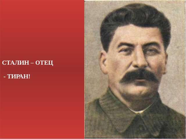 СТАЛИН – ОТЕЦ - ТИРАН!