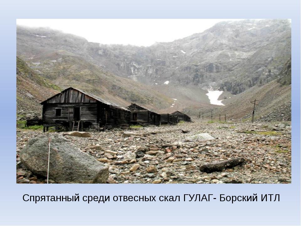 Спрятанный среди отвесных скал ГУЛАГ- Борский ИТЛ