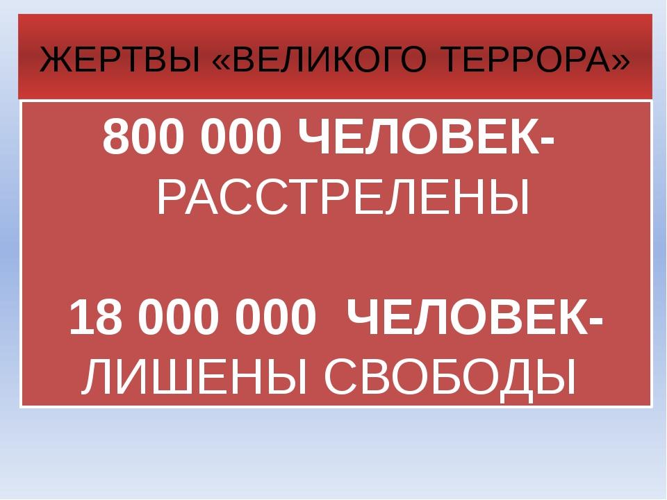 800000 ЧЕЛОВЕК- РАССТРЕЛЕНЫ 18000000 ЧЕЛОВЕК- ЛИШЕНЫ СВОБОДЫ ЖЕРТВЫ «ВЕЛИК...