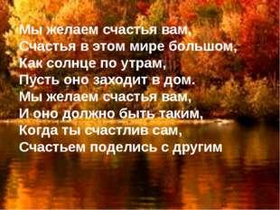 Мы желаем счастья вам, Счастья в этом мире большом, Как солнце по утрам, Пуст