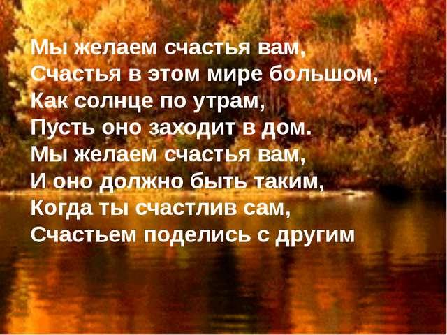 Мы желаем счастья вам, Счастья в этом мире большом, Как солнце по утрам, Пуст...