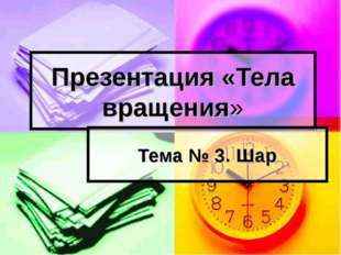 Презентация «Тела вращения» Тема № 3. Шар